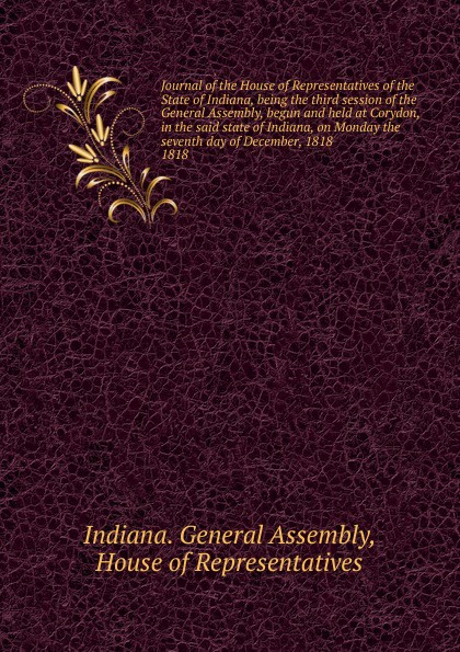 Indiana. General Assembly Journal of the House of Representatives of the State of Indiana, being the third session of the General Assembly, begun and held at Corydon, in the said state of Indiana, on Monday the seventh day of December, 1818. indiana dept of public instruction some results of eight years of vocatinal training in indiana