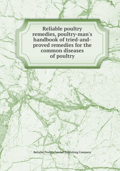 Reliable poultry journal publishing remedies,  handbook of tried-and-proved remedies for the common diseases