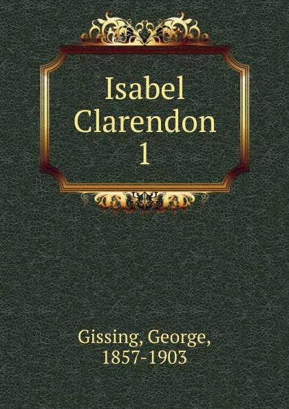 Gissing George Isabel Clarendon george gissing isabel clarendon vol i of ii