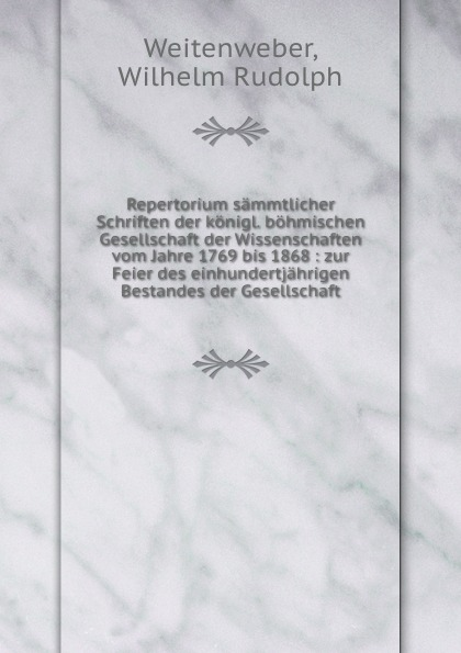 Wilhelm Rudolph Weitenweber Repertorium sammtlicher Schriften der konigl. bohmischen Gesellschaft der Wissenschaften vom Jahre 1769 bis 1868 wilhelm rudolph weitenweber die medicinischen anstalten prag s