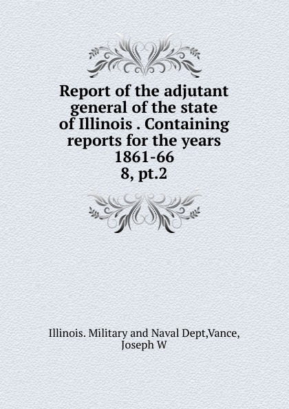 Illinois. Military and Naval Dept Report of the adjutant general of the state of Illinois Containing reports for the years 1861-66