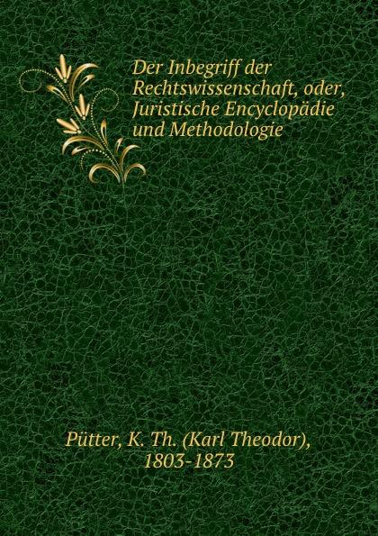 Karl Theodor Pütter Der Inbegriff der Rechtswissenschaft, oder, Juristische Encyclopadie und Methodologie karl von gros lehrbuch der philosophischen rechtswissenschaft oder des naturrechts