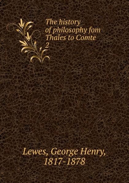 George Henry Lewes The history of philosophy fom Thales to Comte george henry lewes the life of goethe