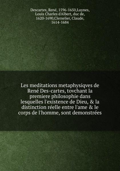 René Descartes Les meditations metaphysiqves de Rene Des-cartes, tovchant la premiere philosophie dans lesquelles l.existence de Dieu, . la distinction reelle entre l.ame . le corps de l.homme, sont demonstrees rené descartes les meditations metaphysiqves de rene des cartes tovchant la premiere philosophie dans lesquelles l existence de dieu la distinction reelle entre l ame le corps de l homme sont demonstrees