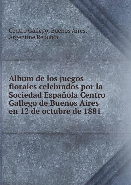 лучшая цена Centro Gallego Album de los juegos florales celebrados por la Sociedad Espanola Centro Gallego de Buenos Aires en 12 de octubre de 1881