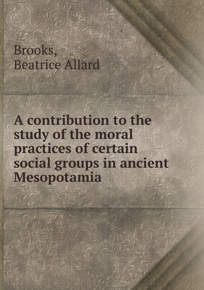 Beatrice Allard Brooks A contribution to the study of the moral practices of certain social groups in ancient Mesopotamia