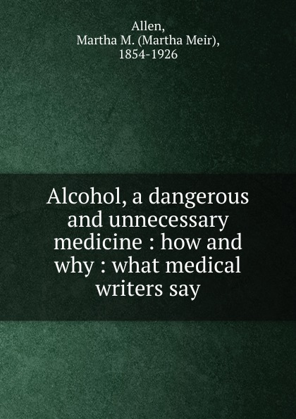 Martha Meir Allen Alcohol, a dangerous and unnecessary medicine allen martha meir alcohol a dangerous and unnecessary medicine how and why