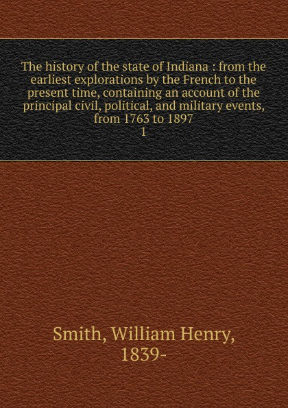 William Henry Smith The history of the state of Indiana charles r b 1848 tuttle an illustrated history of the state of iowa being a complete civil political and military history of the state from its first exploration down to 1875