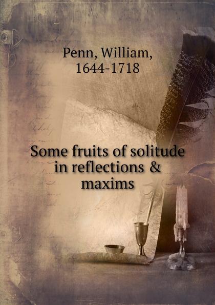 William Penn Some fruits of solitude in reflections . maxims some fruits of solitude more fruits of solitude
