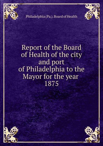 Philadelphia Pa. Board of Health Report of the Board of Health of the city and port of Philadelphia to the Mayor for the year rudolph hering report to the hon samuel h ashbridge mayor of the city of philadelphia on the extension and improvement of the water supply of the city of philadelphia