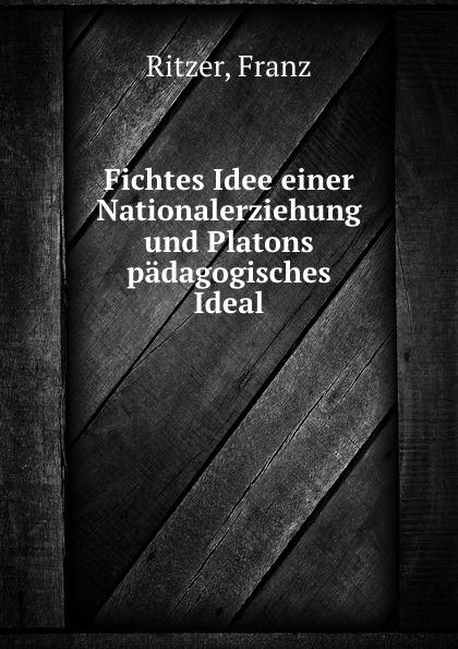 Franz Ritzer Fichtes Idee einer Nationalerziehung und Platons padagogisches Ideal