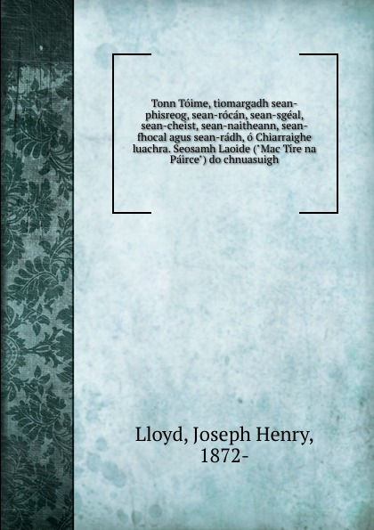 Joseph Henry Lloyd Tonn Toime, tiomargadh sean-phisreog, sean-rocan, sean-sgeal, sean-cheist, sean-naitheann, sean-fhocal agus sean-radh, o Chiarraighe luachra. Seosamh Laoide (