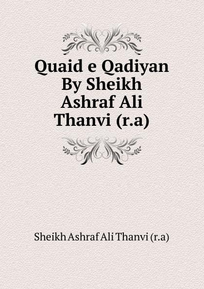 Sheikh Ashraf Ali Thanvi Quaid e Qadiyan By Sheikh Ashraf Ali Thanvi (r.a)