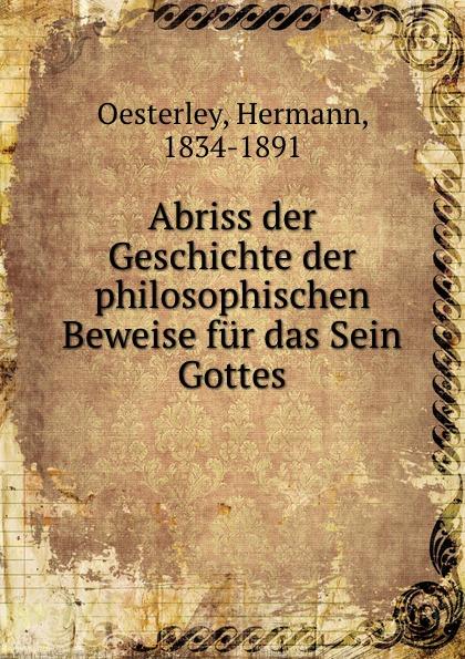Hermann Oesterley Abriss der Geschichte der philosophischen Beweise fur das Sein Gottes arnold dietrich schaefer abriss der quellenkunde der griechischen geschichte