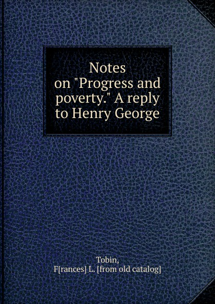 Frances L. Tobin Notes on Progress and poverty. A reply to Henry George george a robertson notes on africa