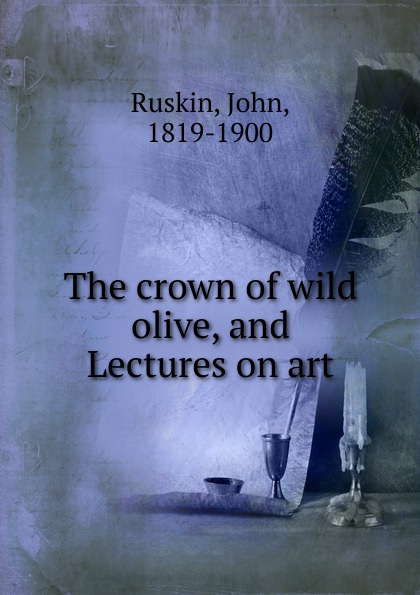 John Ruskin The crown of wild olive, and Lectures on art john ruskin the crown of wild olive four lectures on work traffic war and the future of england