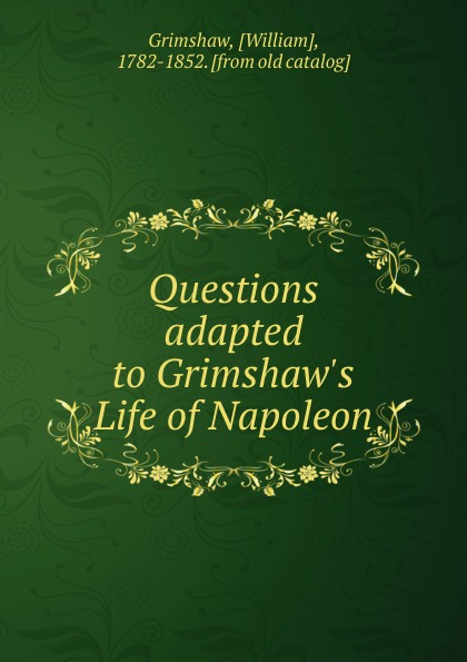 William Grimshaw Questions adapted to Grimshaw.s Life of Napoleon scott w life of napoleon volume 1