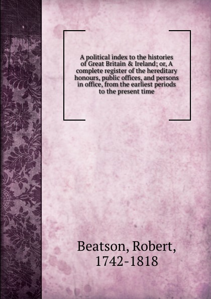 Robert Beatson A political index to the histories of Great Britain . Ireland ireland and the making of great britain