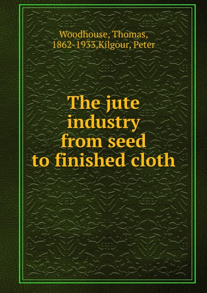 купить Thomas Woodhouse The jute industry from seed to finished cloth недорого