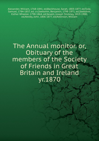 William Alexander The Annual monitor. Or, Obituary of the members of the Society of Friends in Great Britain and Ireland ireland and the making of great britain
