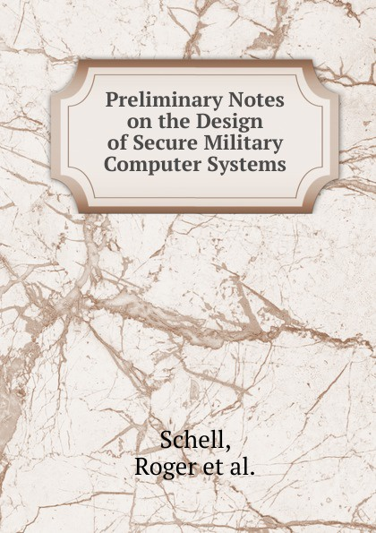 Roger Schell Preliminary Notes on the Design of Secure Military Computer Systems ledley robert s computer architecture and security fundamentals of designing secure computer systems