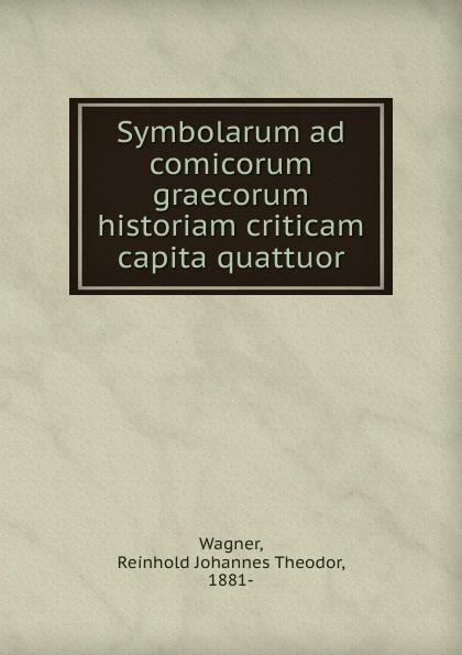 Reinhold Johannes Theodor Wagner Symbolarum ad comicorum graecorum historiam criticam capita quattuor theodor kock comicorum atticorum fragmenta volume 2