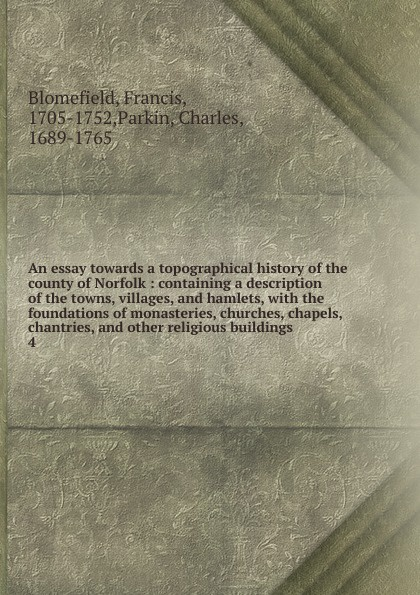 Francis Blomefield An essay towards a topographical history of the county of Norfolk edward hasted the history and topographical survey of the county of kent volume xii