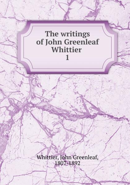 Whittier John Greenleaf The writings of John Greenleaf Whittier john g whittier a biographical sketch