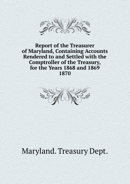 Maryland Treasury Dept Report of the Treasurer of Maryland, Containing Accounts Rendered to and Settled massachusetts treasury dept report of the treasurer and receiver general