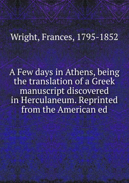 Frances Wright A Few days in Athens, being the translation of a Greek manuscript discovered in Herculaneum. Reprinted from the American ed the london manuscript unveiled