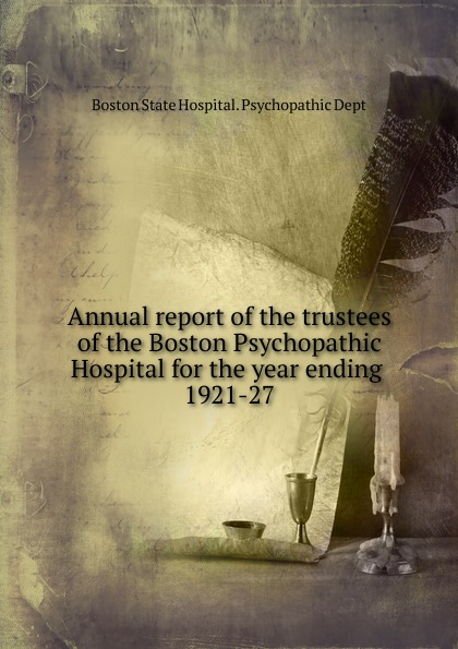 Boston State Hospital. Psychopathic Dept Annual report of the trustees of the Boston Psychopathic Hospital for the year ending massachusetts general hospital annual report of the trustees of the massachusetts general hospital