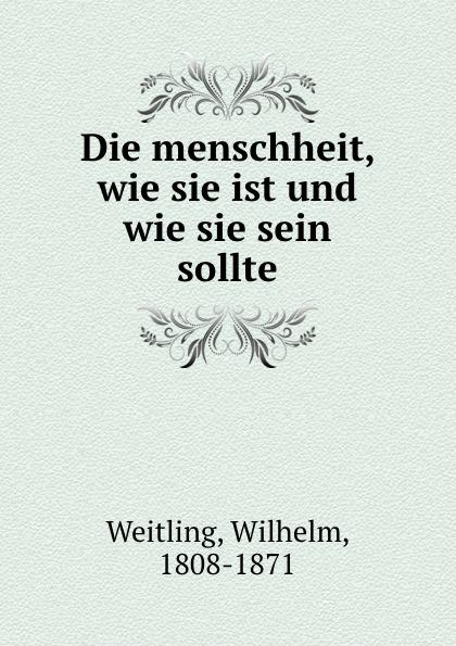 Wilhelm Weitling Die menschheit, wie sie ist und wie sie sein sollte willy peterson kinberg wie entstanden weltall und menschheit