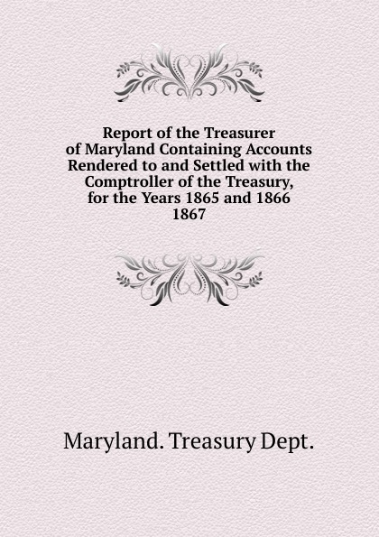 Maryland Treasury Dept Report of the Treasurer of Maryland Containing Accounts Rendered to and Settled massachusetts treasury dept report of the treasurer and receiver general