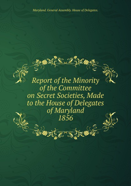 Maryland General Assembly House of Delegates Report of the Minority of the Committee on Secret Societies, Made to the House of Delegates of Maryland.