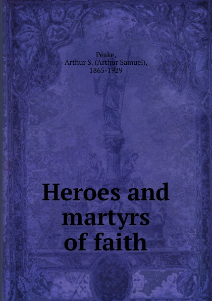 Arthur S. Peake Heroes and martyrs of faith fox s book of martyrs