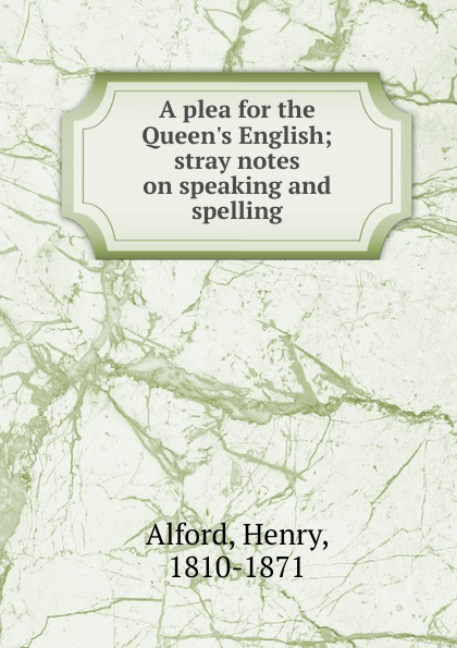 Henry Alford A plea for the Queen.s English the plea