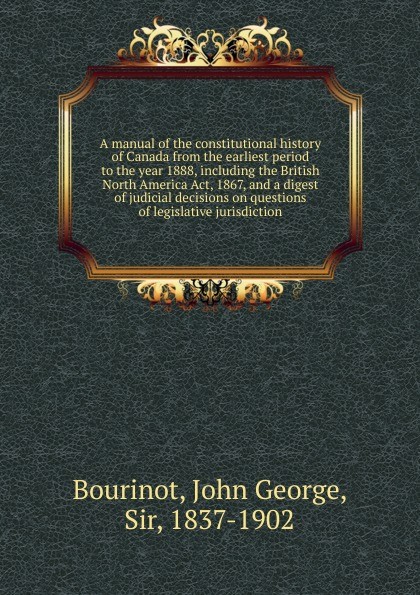 John George Bourinot A manual of the constitutional history Canada from earliest period to year 1888, including British North America Act, 1867, and a digest judicial decisions on questions legislative jurisdiction