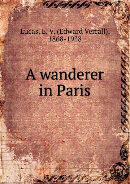 E. V. Lucas A wanderer in Paris