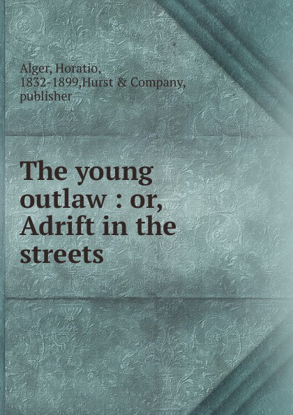 Alger Horatio The young outlaw alger horatio jr the young outlaw or adrift in the streets