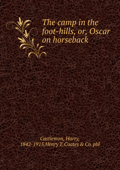 Castlemon Harry The camp in the foot-hills. Or, Oscar on horseback notes on camp