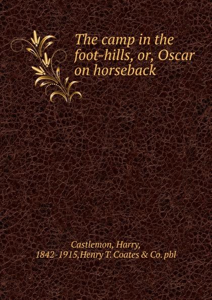 Castlemon Harry The camp in the foot-hills. Or, Oscar on horseback graham margaret collier stories of the foot hills