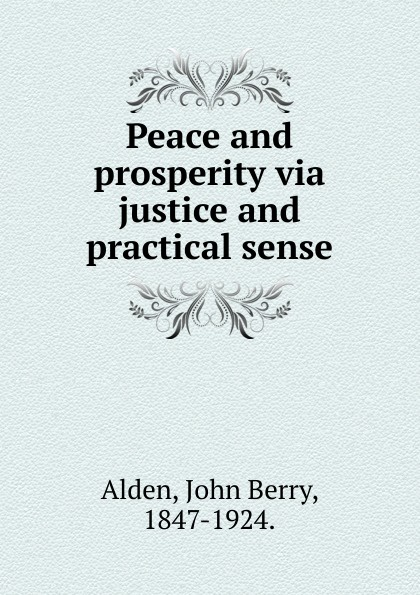 John Berry Alden Peace and prosperity via justice and practical sense. peace and justice