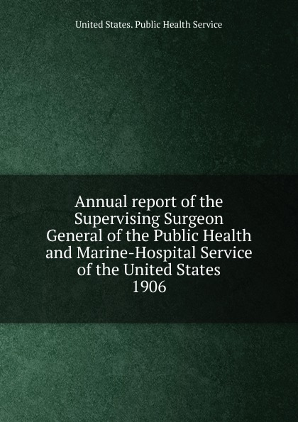 Annual report of the Supervising Surgeon General of the Public Health and Marine-Hospital Service of the United States massachusetts general hospital annual report of the trustees of the massachusetts general hospital