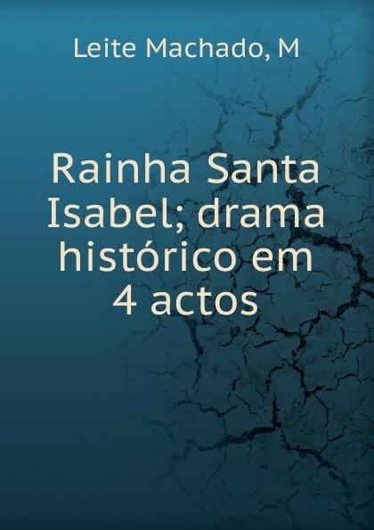 Leite Machado Rainha Santa Isabel manoel leite machado os lusitanos tragedia historica em 5 actos classic reprint