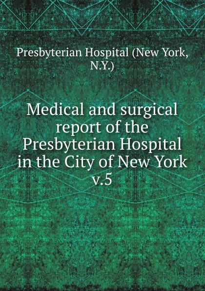 Medical and surgical report of the Presbyterian Hospital in the City of New York the society of the new york hospital incorporated 1771