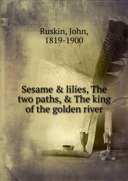 John Ruskin Sesame . lilies, The two paths, . The king of the golden river ruskin john the two paths