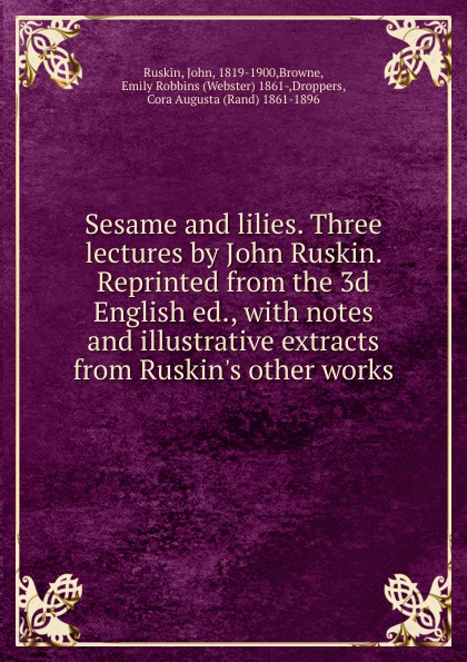 John Ruskin Sesame and lilies. Three lectures by John Ruskin ruskin john 1819 1900 the poems of john ruskin now first collected from original manuscript and printed sources volume 2