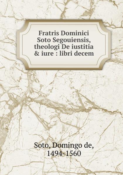 Domingo de Soto Fratris Dominici Soto Segouiensis, theologi De iustitia . iure soto soto origami lp cd