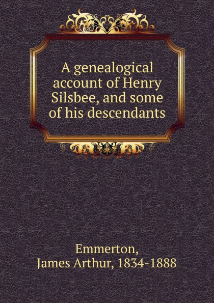 James Arthur Emmerton A genealogical account of Henry Silsbee, and some of his descendants samuel orcutt henry tomlison and his descendants in america