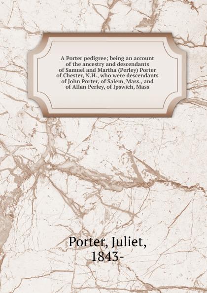 Juliet Porter A Porter pedigree samuel porter david elliott discourses and dialogues of the late rev samuel porter